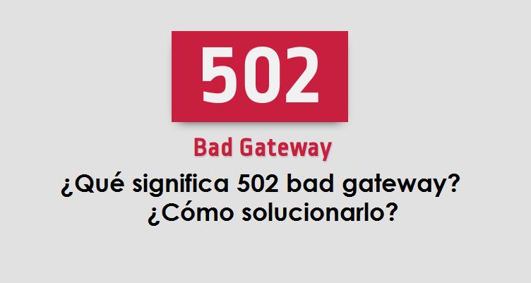 ¿Qué significa 502 bad gateway? ¿Cómo solucionarlo?