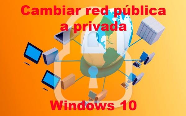 Cambiar red pública a privada Windows 10