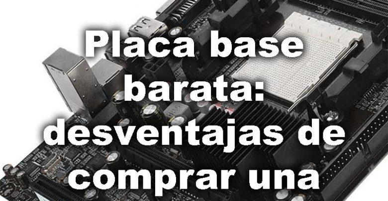Photo of Placa base barata: desventajas y por qué no merece la pena